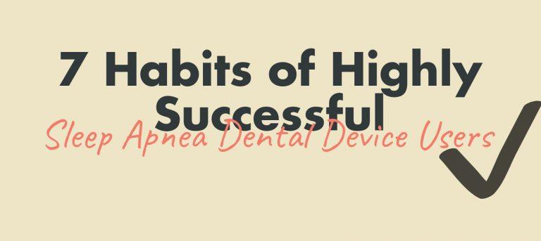 7 Habits of Highly Successful Sleep Apnea Dental Device Users